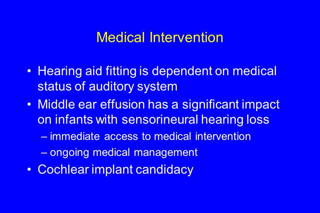 Medical Intervention Hearing aid fitting is dependent on medical status of auditory system Middle ear effusion has a significant impact on infants wit