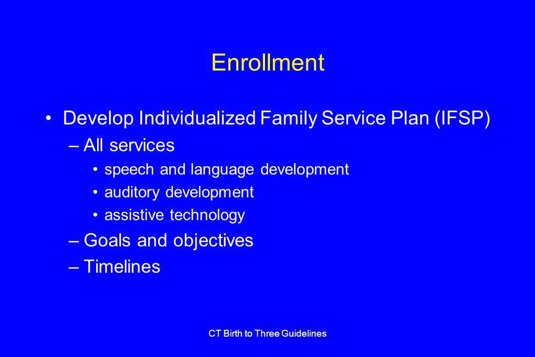 CT Birth to Three Guidelines Enrollment Develop Individualized Family Service Plan (IFSP) –All services speech and language development auditory development assistive technology –Goals and objectives –Timelines