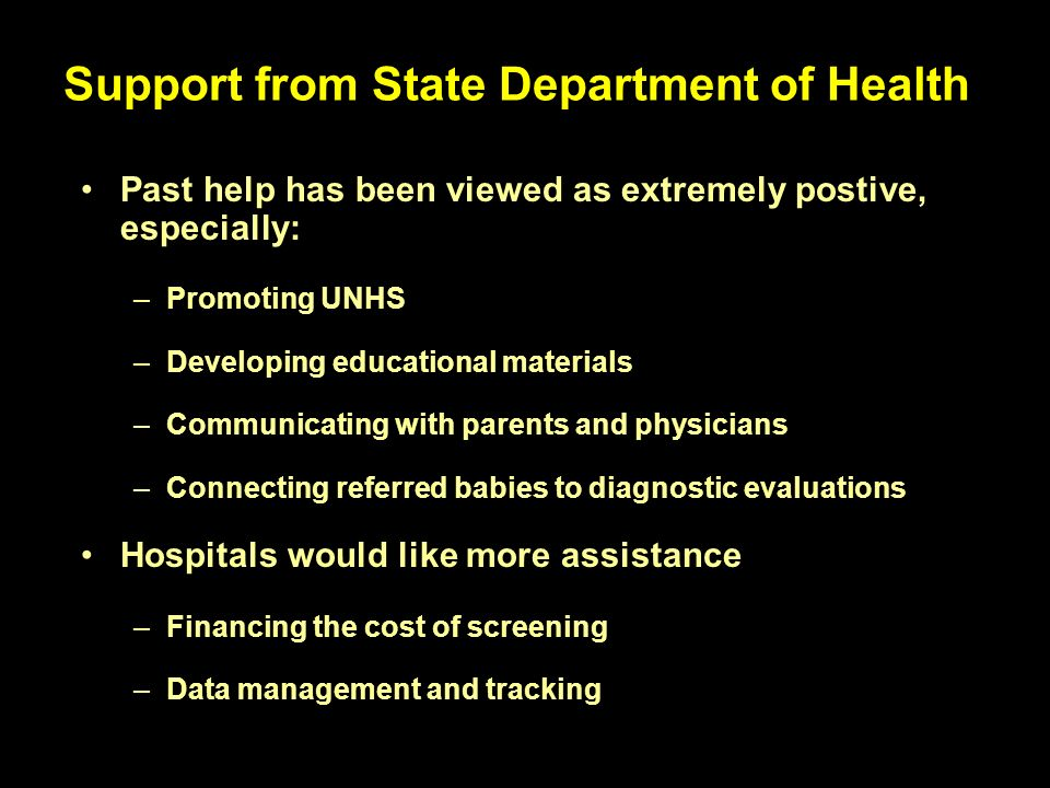Support from State Department of Health Past help has been viewed as extremely postive, especially: –Promoting UNHS –Developing educational materials –Communicating with parents and physicians –Connecting referred babies to diagnostic evaluations Hospitals would like more assistance –Financing the cost of screening –Data management and tracking