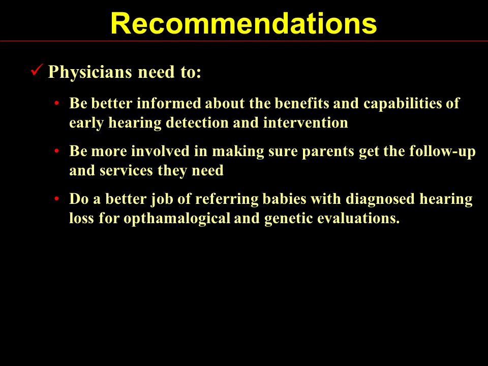 Recommendations Physicians need to: Be better informed about the benefits and capabilities of early hearing detection and intervention Be more involved in making sure parents get the follow-up and services they need Do a better job of referring babies with diagnosed hearing loss for opthamalogical and genetic evaluations.