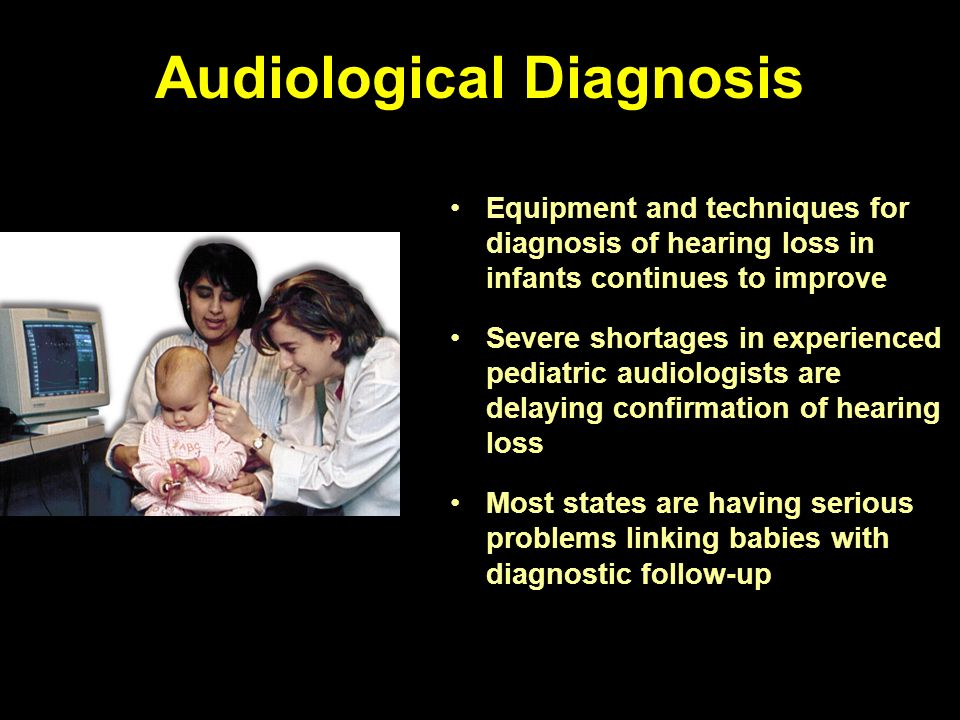 Audiological Diagnosis Equipment and techniques for diagnosis of hearing loss in infants continues to improve Severe shortages in experienced pediatric audiologists are delaying confirmation of hearing loss Most states are having serious problems linking babies with diagnostic follow-up
