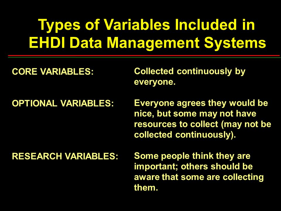 Types of Variables Included in EHDI Data Management Systems CORE VARIABLES: OPTIONAL VARIABLES: RESEARCH VARIABLES: Collected continuously by everyone.