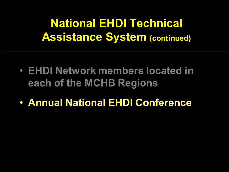 National EHDI Technical Assistance System (continued) EHDI Network members located in each of the MCHB Regions Annual National EHDI Conference