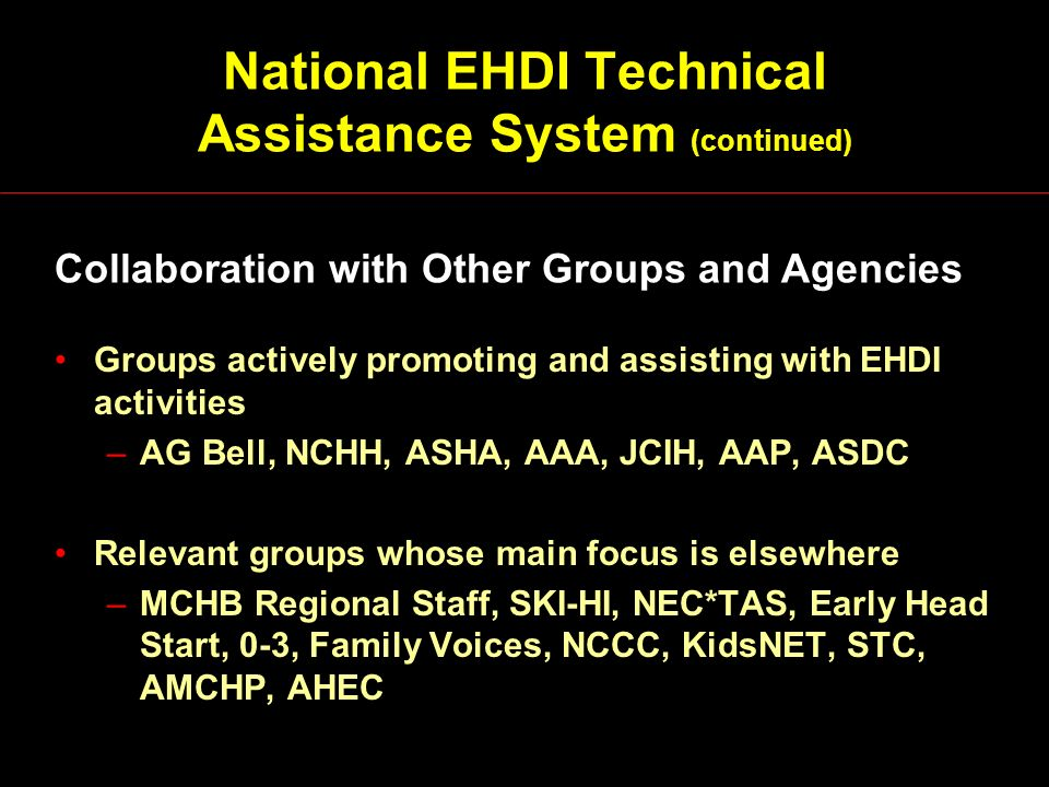 National EHDI Technical Assistance System (continued) Groups actively promoting and assisting with EHDI activities –AG Bell, NCHH, ASHA, AAA, JCIH, AA