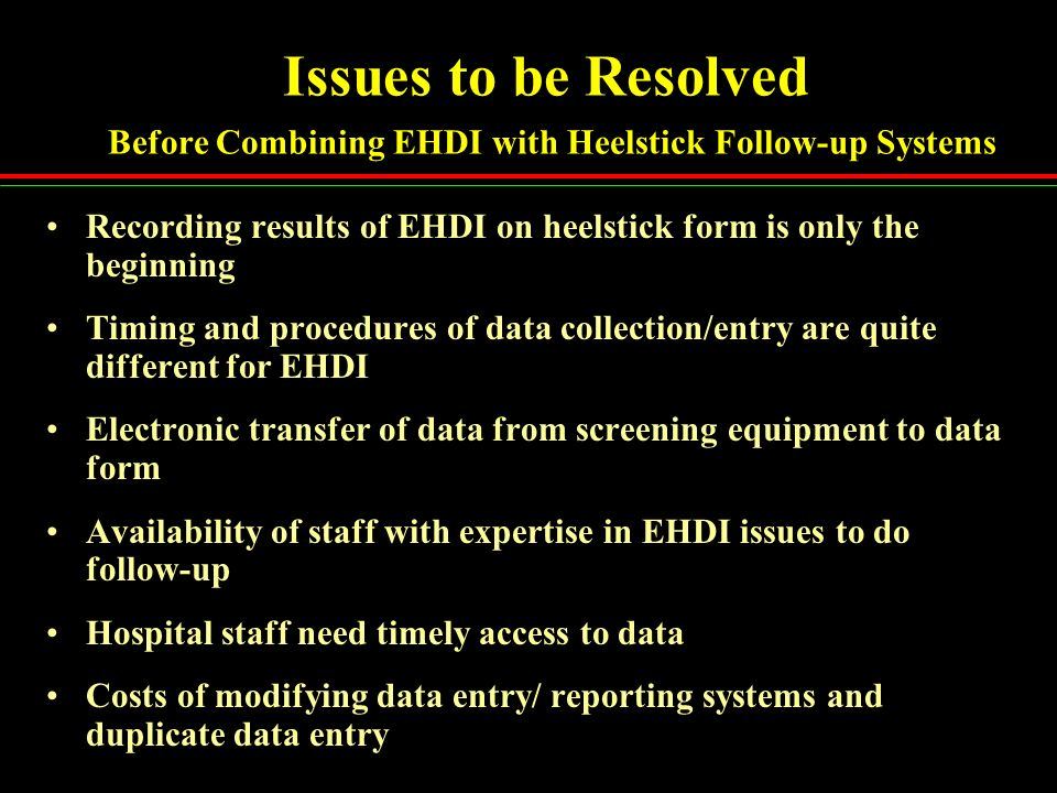 Issues to be Resolved Before Combining EHDI with Heelstick Follow-up Systems Recording results of EHDI on heelstick form is only the beginning Timing
