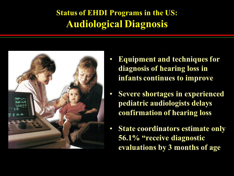 Status of EHDI Programs in the US: Audiological Diagnosis Equipment and techniques for diagnosis of hearing loss in infants continues to improve Sever