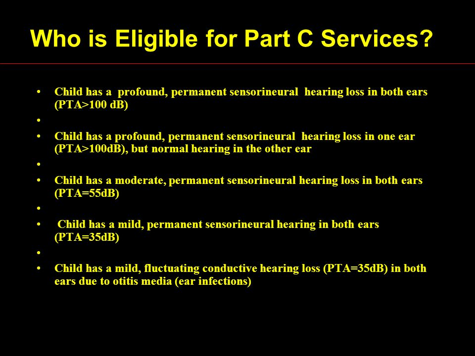 Who is Eligible for Part C Services? Child has a profound, permanent sensorineural hearing loss in both ears (PTA>100 dB) Child has a profound, perman
