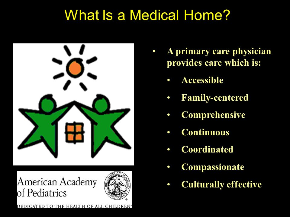 What Is a Medical Home? A primary care physician provides care which is: Accessible Family-centered Comprehensive Continuous Coordinated Compassionate
