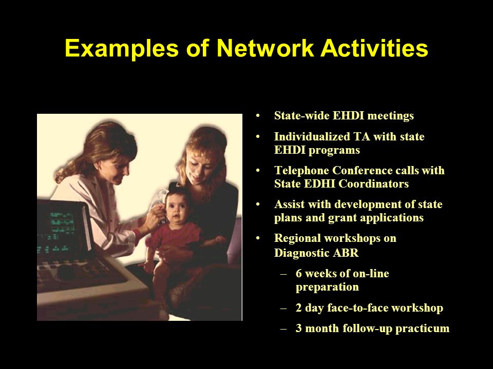Examples of Network Activities State-wide EHDI meetings Individualized TA with state EHDI programs Telephone Conference calls with State EDHI Coordina