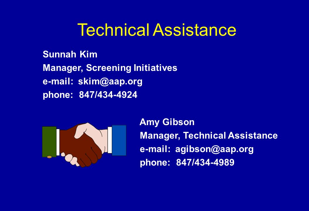 Technical Assistance Sunnah Kim Manager, Screening Initiatives e-mail: skim@aap.org phone: 847/434-4924 Amy Gibson Manager, Technical Assistance e-mail: agibson@aap.org phone: 847/434-4989