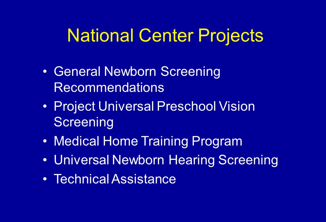 National Center Projects General Newborn Screening Recommendations Project Universal Preschool Vision Screening Medical Home Training Program Universal Newborn Hearing Screening Technical Assistance