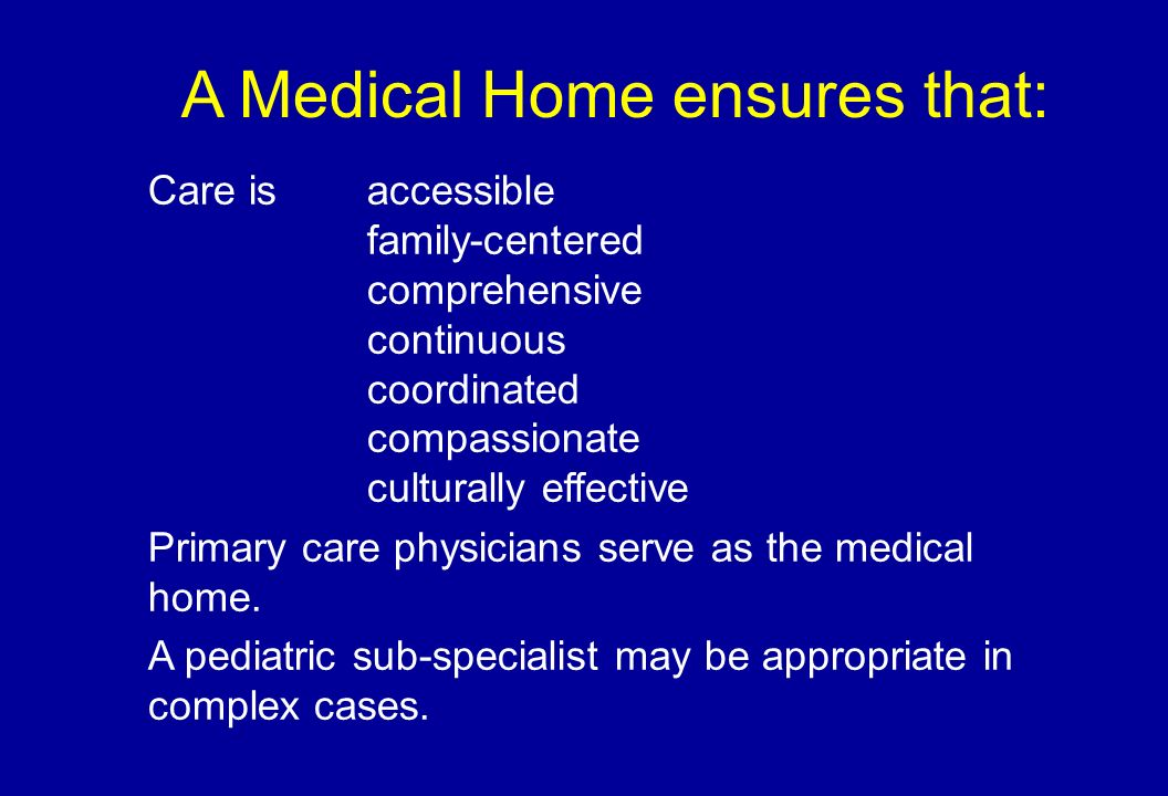 A Medical Home ensures that: Care is accessible family-centered comprehensive continuous coordinated compassionate culturally effective Primary care physicians serve as the medical home.