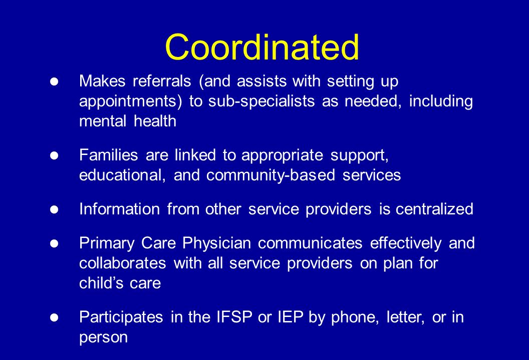 Coordinated Makes referrals (and assists with setting up appointments) to sub-specialists as needed, including mental health Families are linked to appropriate support, educational, and community-based services Information from other service providers is centralized Primary Care Physician communicates effectively and collaborates with all service providers on plan for childs care l Participates in the IFSP or IEP by phone, letter, or in person