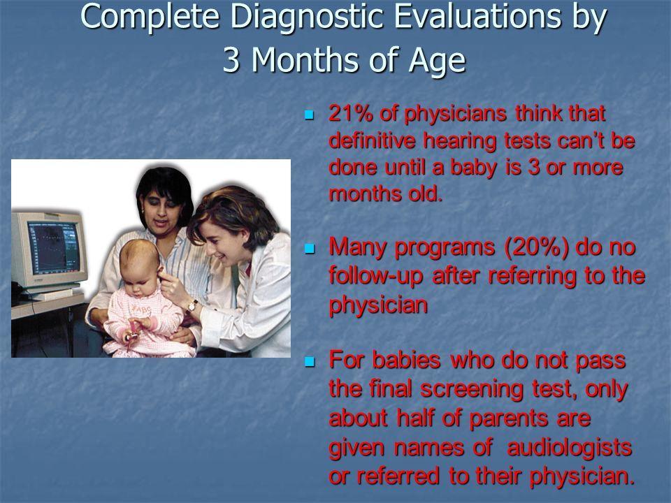 Complete Diagnostic Evaluations by 3 Months of Age 21% of physicians think that definitive hearing tests cant be done until a baby is 3 or more months