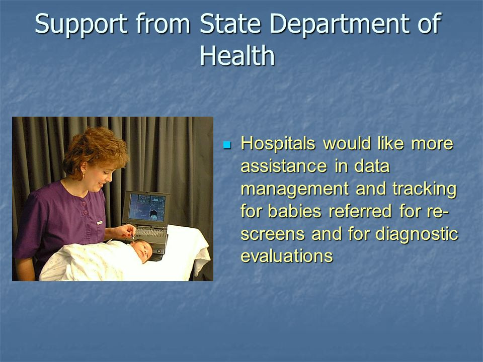 Support from State Department of Health Hospitals would like more assistance in data management and tracking for babies referred for re- screens and f