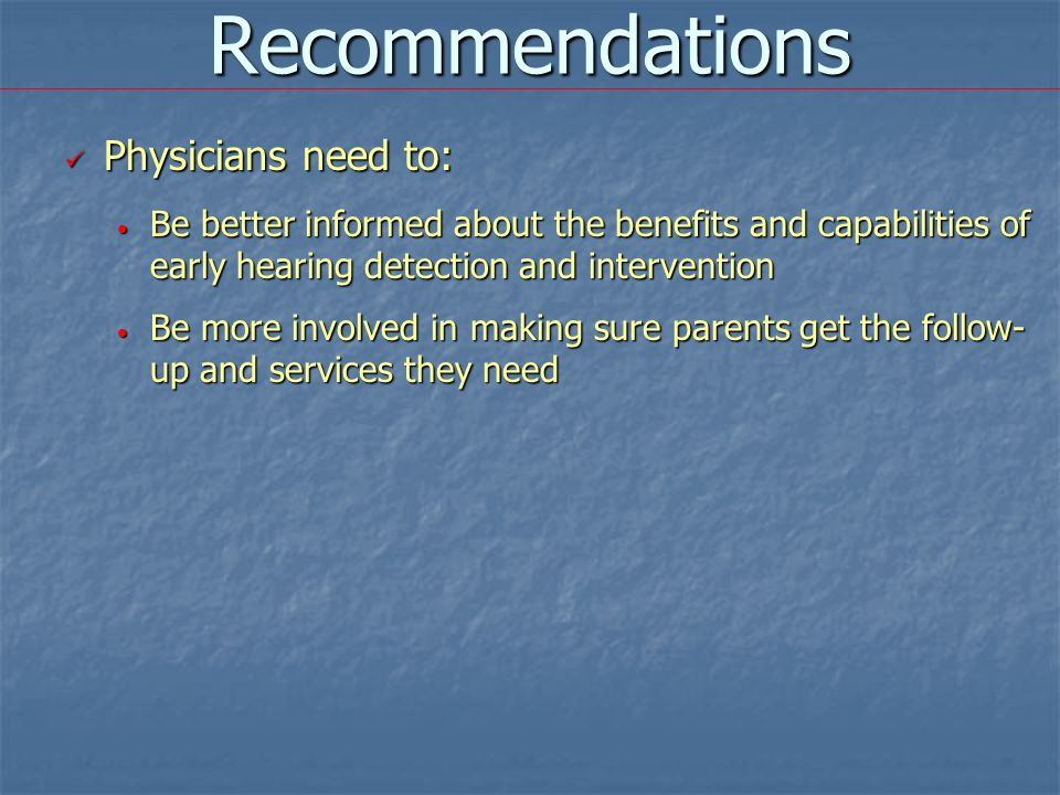 Recommendations Physicians need to: Physicians need to: Be better informed about the benefits and capabilities of early hearing detection and interven