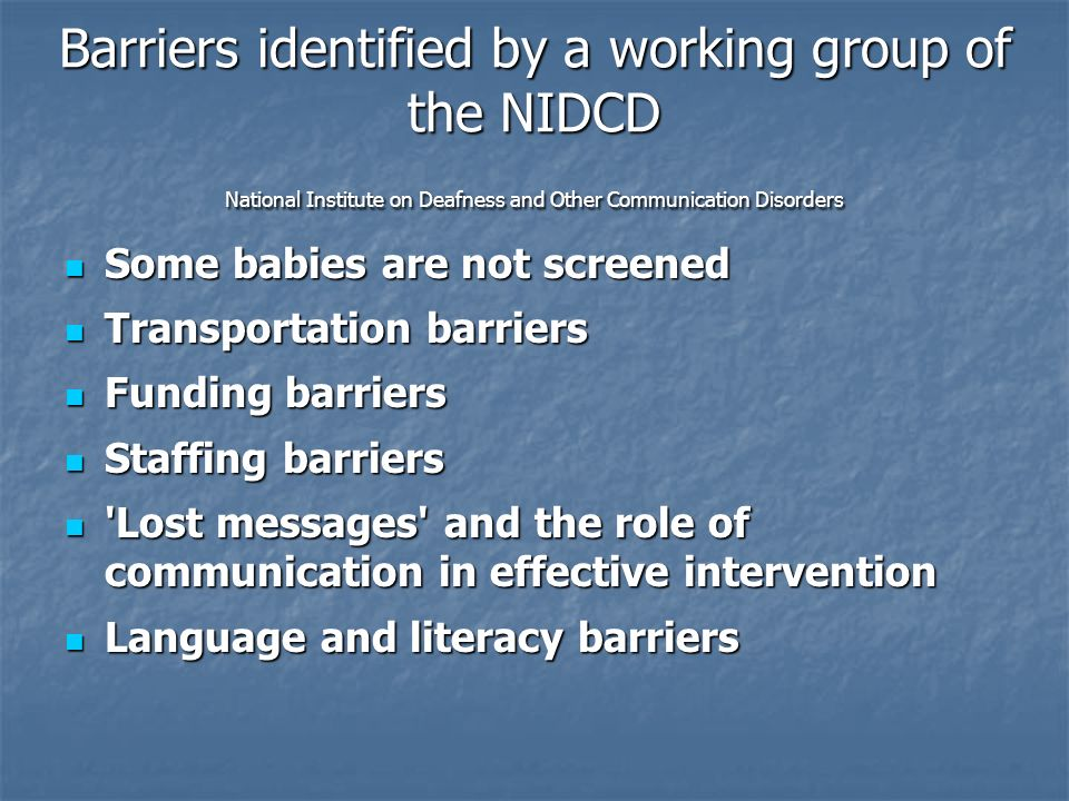 Barriers identified by a working group of the NIDCD National Institute on Deafness and Other Communication Disorders Some babies are not screened Some