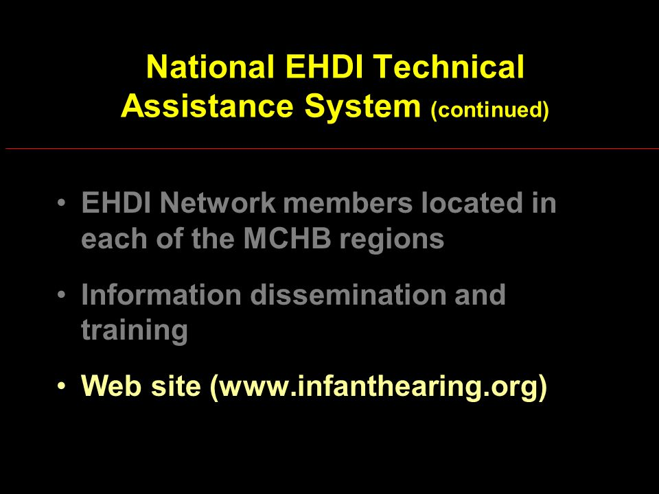 National EHDI Technical Assistance System (continued) EHDI Network members located in each of the MCHB regions Information dissemination and training Web site (www.infanthearing.org)