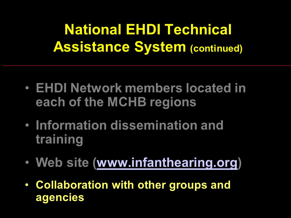 National EHDI Technical Assistance System (continued) EHDI Network members located in each of the MCHB regions Information dissemination and training Web site (www.infanthearing.org)www.infanthearing.org Collaboration with other groups and agencies
