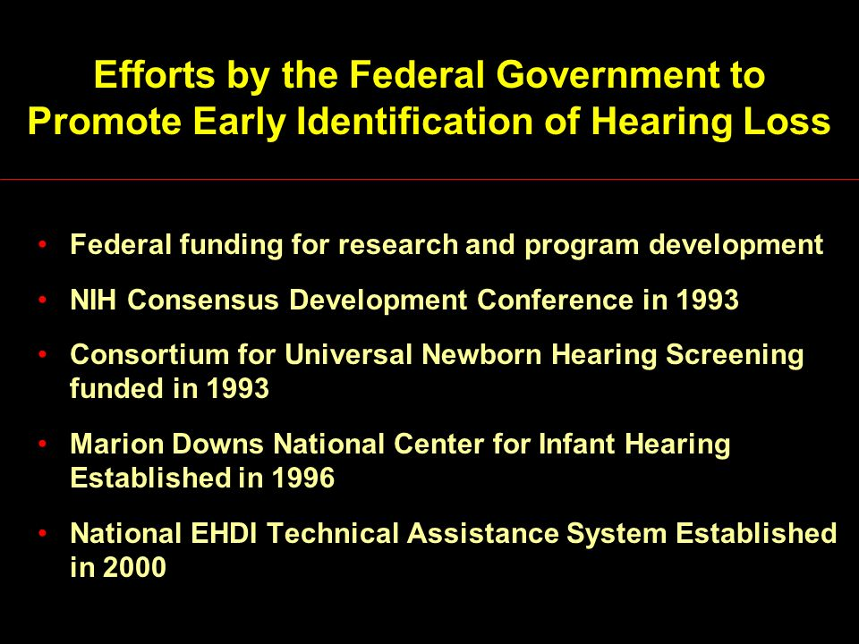 Efforts by the Federal Government to Promote Early Identification of Hearing Loss Federal funding for research and program development NIH Consensus Development Conference in 1993 Consortium for Universal Newborn Hearing Screening funded in 1993 Marion Downs National Center for Infant Hearing Established in 1996 National EHDI Technical Assistance System Established in 2000