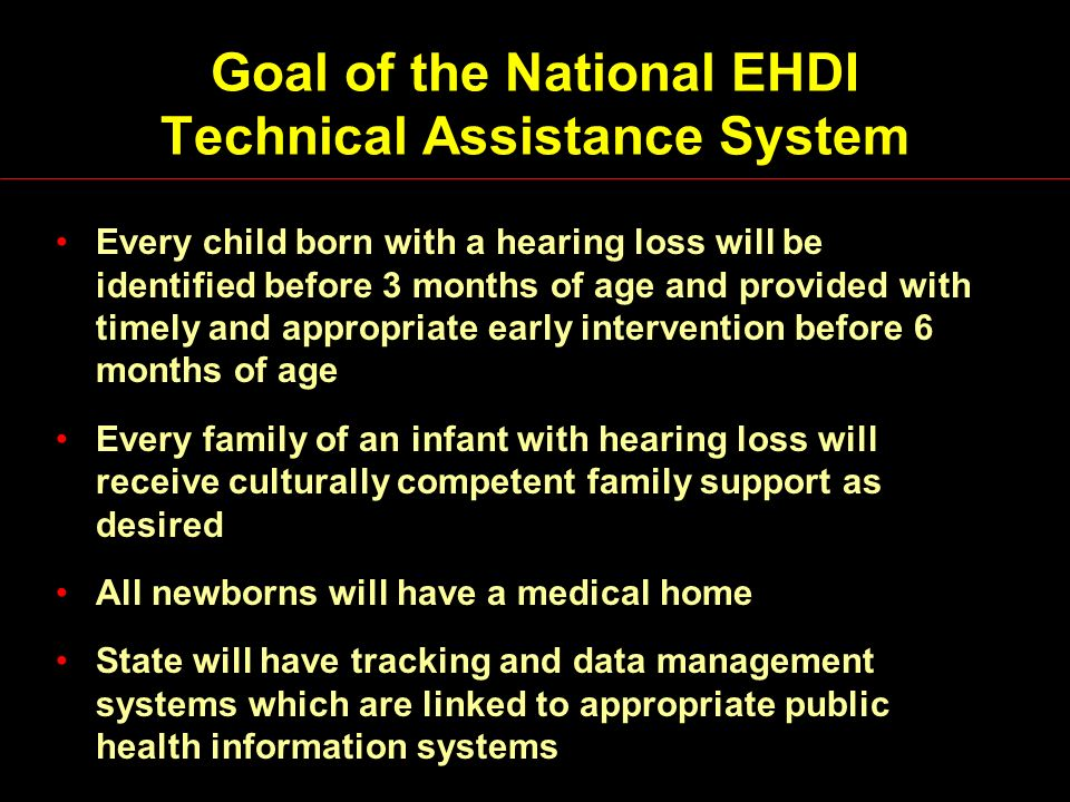 National EHDI Technical Assistance System (continued) Groups actively promoting and assisting with EHDI activities –AG Bell, NCHH, ASHA, AAA, JCIH, AAP, ASDC Relevant groups whose main focus is elsewhere –MCHB Regional Staff, SKI-HI, NEC*TAS, Early Head Start, 0-3, Family Voices, NCCC, KidsNET, STC, AMCHP, AHEC Collaboration with Other Groups and Agencies