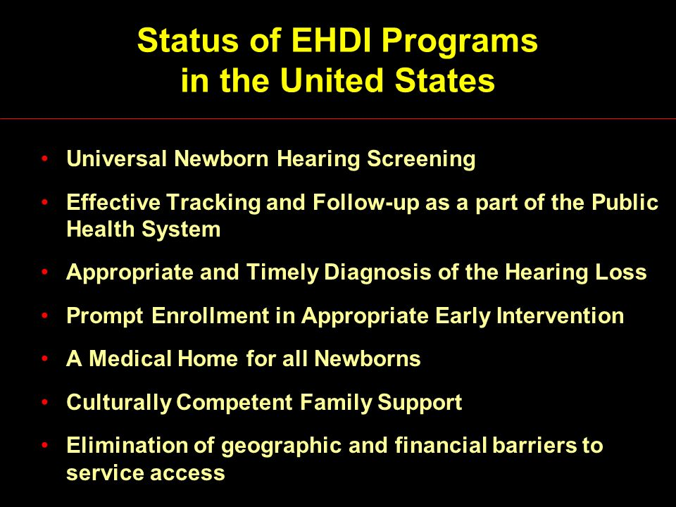 Status of EHDI Programs in the United States Universal Newborn Hearing Screening Effective Tracking and Follow-up as a part of the Public Health System Appropriate and Timely Diagnosis of the Hearing Loss Prompt Enrollment in Appropriate Early Intervention A Medical Home for all Newborns Culturally Competent Family Support Elimination of geographic and financial barriers to service access