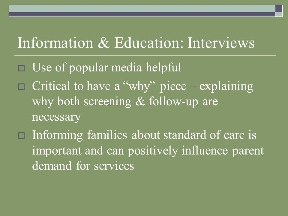 Information & Education: Interviews Use of popular media helpful Critical to have a why piece – explaining why both screening & follow-up are necessary Informing families about standard of care is important and can positively influence parent demand for services