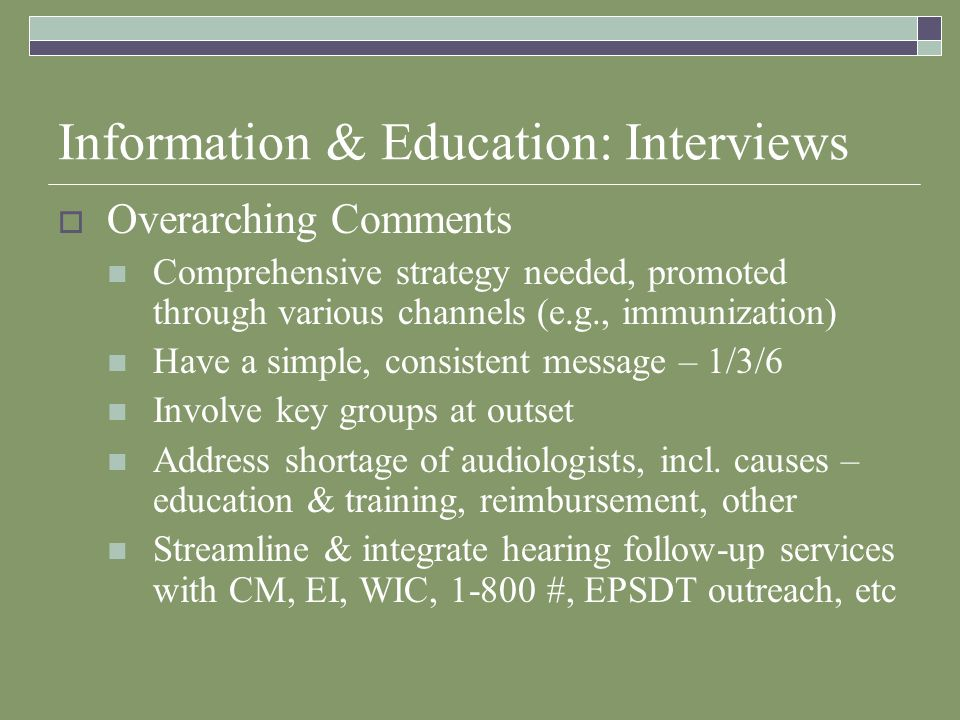 Information & Education: Interviews Overarching Comments Comprehensive strategy needed, promoted through various channels (e.g., immunization) Have a simple, consistent message – 1/3/6 Involve key groups at outset Address shortage of audiologists, incl.
