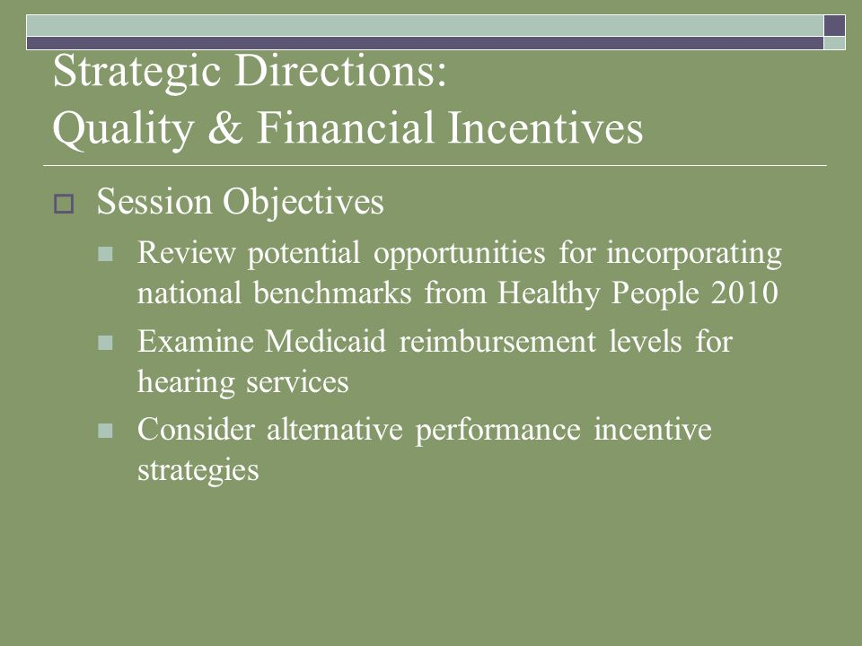 Strategic Directions: Quality & Financial Incentives Session Objectives Review potential opportunities for incorporating national benchmarks from Healthy People 2010 Examine Medicaid reimbursement levels for hearing services Consider alternative performance incentive strategies