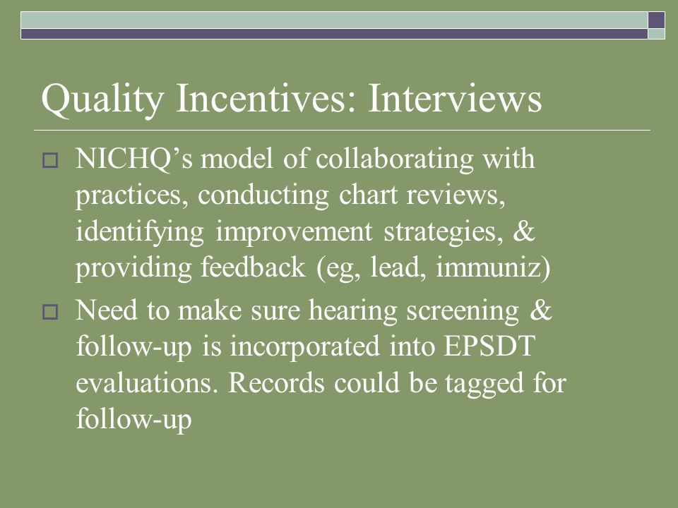 Quality Incentives: Interviews NICHQs model of collaborating with practices, conducting chart reviews, identifying improvement strategies, & providing feedback (eg, lead, immuniz) Need to make sure hearing screening & follow-up is incorporated into EPSDT evaluations.