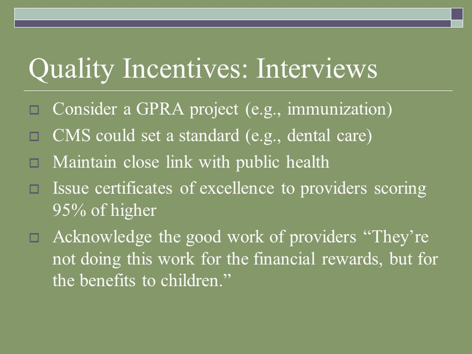 Quality Incentives: Interviews Consider a GPRA project (e.g., immunization) CMS could set a standard (e.g., dental care) Maintain close link with public health Issue certificates of excellence to providers scoring 95% of higher Acknowledge the good work of providers Theyre not doing this work for the financial rewards, but for the benefits to children.