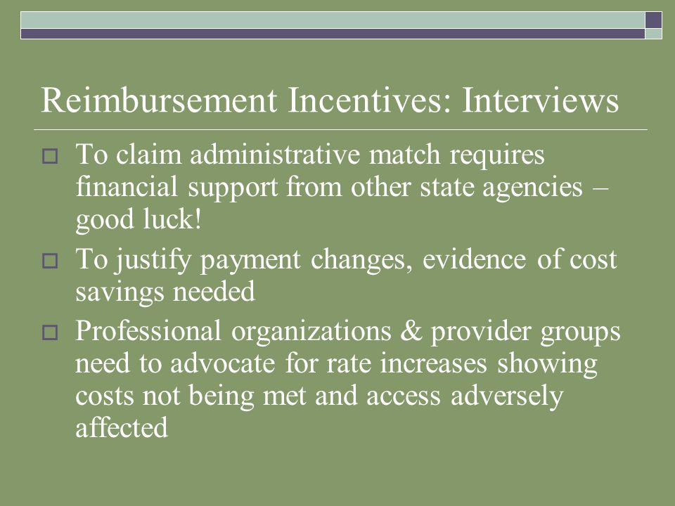 Reimbursement Incentives: Interviews To claim administrative match requires financial support from other state agencies – good luck.