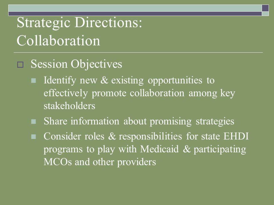 Strategic Directions: Collaboration Session Objectives Identify new & existing opportunities to effectively promote collaboration among key stakeholders Share information about promising strategies Consider roles & responsibilities for state EHDI programs to play with Medicaid & participating MCOs and other providers
