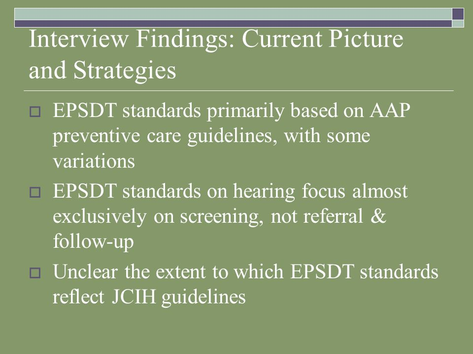 Interview Findings: Current Picture and Strategies EPSDT standards primarily based on AAP preventive care guidelines, with some variations EPSDT standards on hearing focus almost exclusively on screening, not referral & follow-up Unclear the extent to which EPSDT standards reflect JCIH guidelines