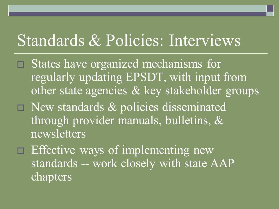 Standards & Policies: Interviews States have organized mechanisms for regularly updating EPSDT, with input from other state agencies & key stakeholder groups New standards & policies disseminated through provider manuals, bulletins, & newsletters Effective ways of implementing new standards -- work closely with state AAP chapters