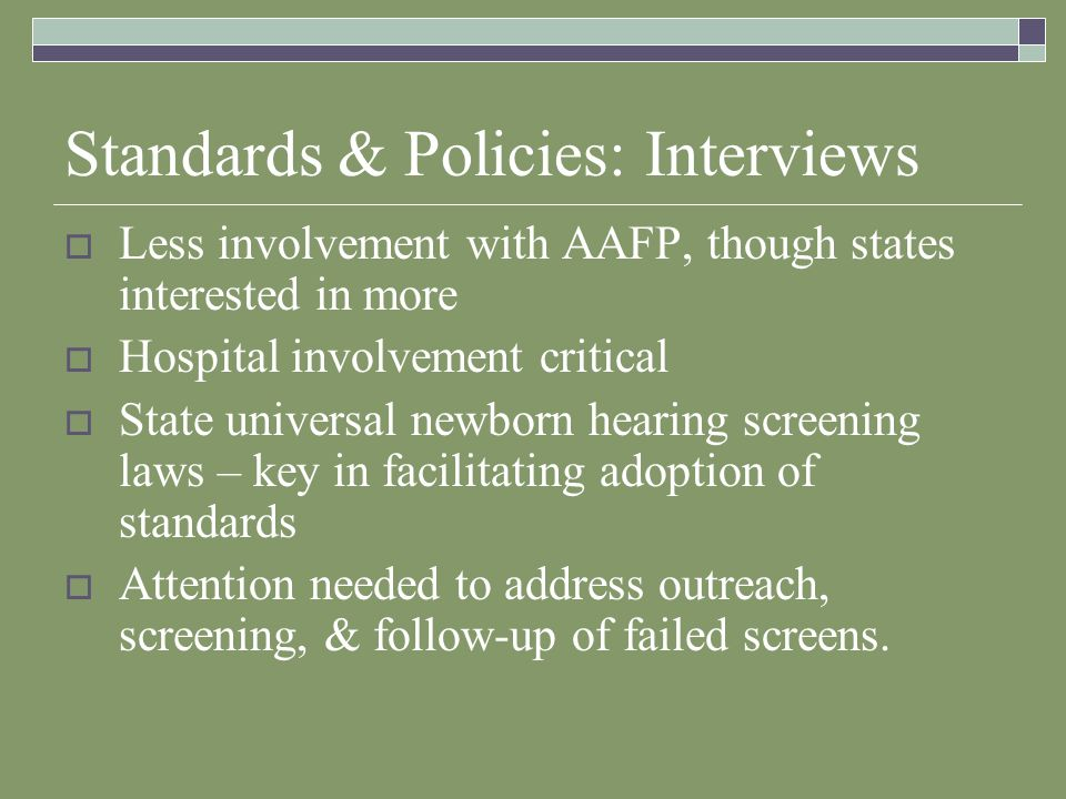 Standards & Policies: Interviews Less involvement with AAFP, though states interested in more Hospital involvement critical State universal newborn hearing screening laws – key in facilitating adoption of standards Attention needed to address outreach, screening, & follow-up of failed screens.
