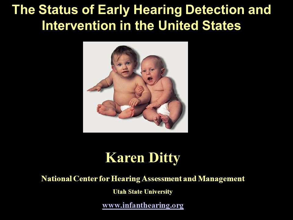 The Status of Early Hearing Detection and Intervention in the United States Karen Ditty National Center for Hearing Assessment and Management Utah Sta