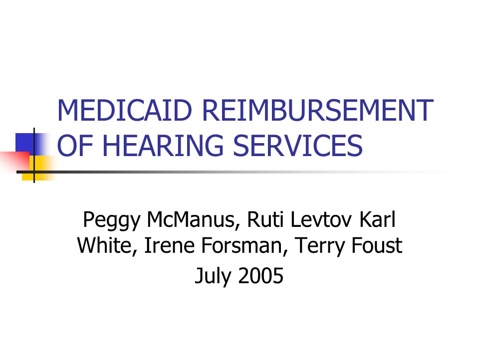 MEDICAID REIMBURSEMENT OF HEARING SERVICES Peggy McManus, Ruti Levtov Karl White, Irene Forsman, Terry Foust July 2005