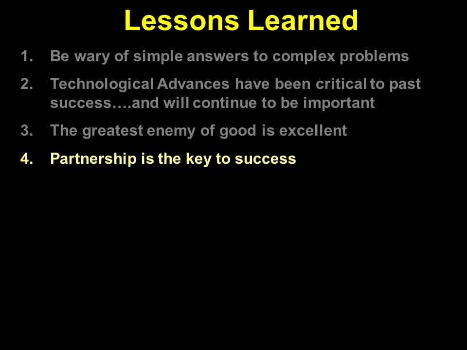 Lessons Learned 1.Be wary of simple answers to complex problems 2.Technological Advances have been critical to past success….and will continue to be important 3.The greatest enemy of good is excellent