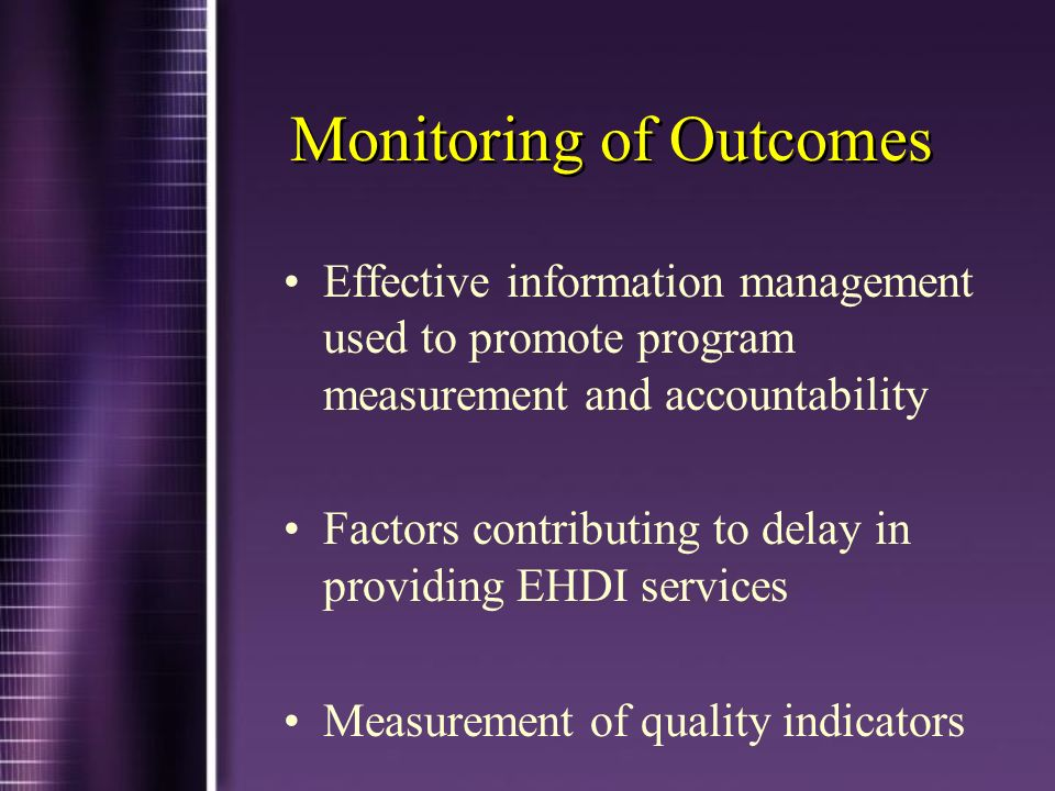 Monitoring of Outcomes Effective information management used to promote program measurement and accountability Factors contributing to delay in providing EHDI services Measurement of quality indicators