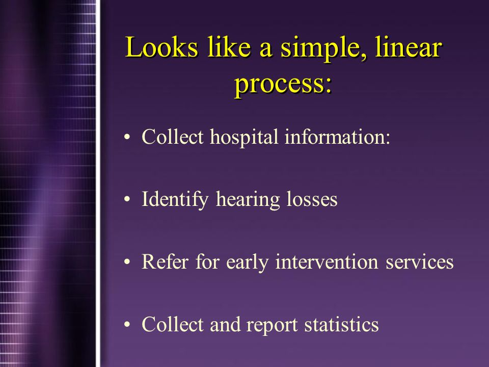 Looks like a simple, linear process: Collect hospital information: Identify hearing losses Refer for early intervention services Collect and report statistics