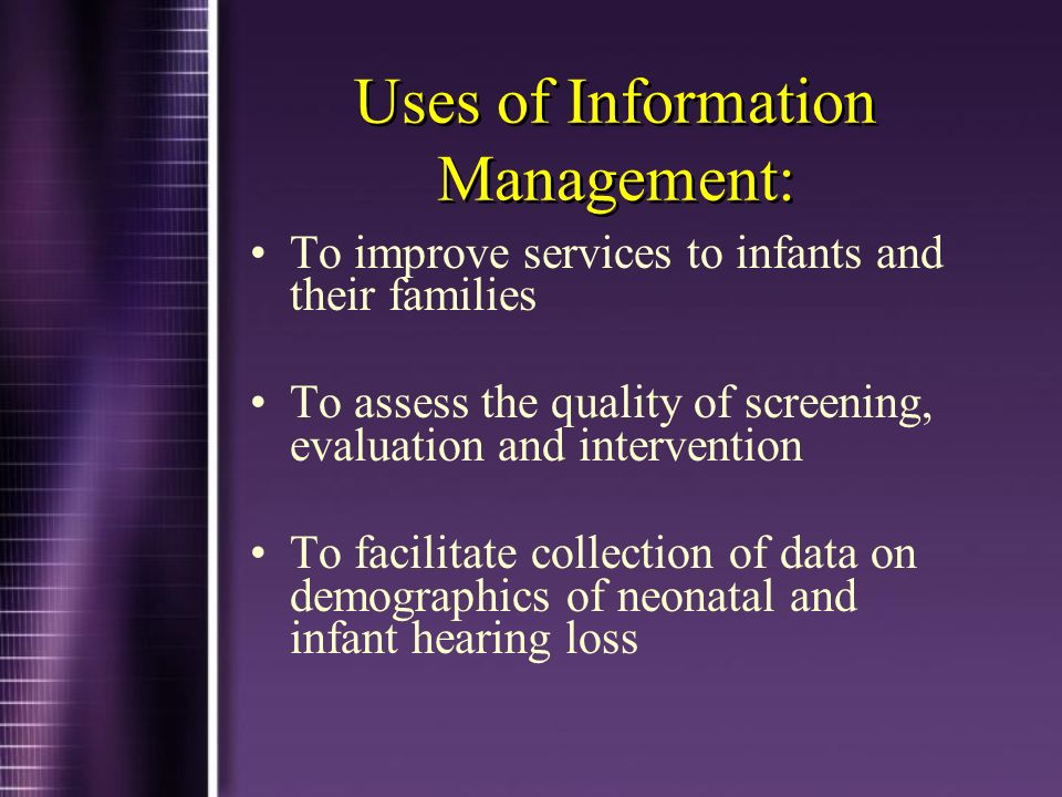 Uses of Information Management: To improve services to infants and their families To assess the quality of screening, evaluation and intervention To f