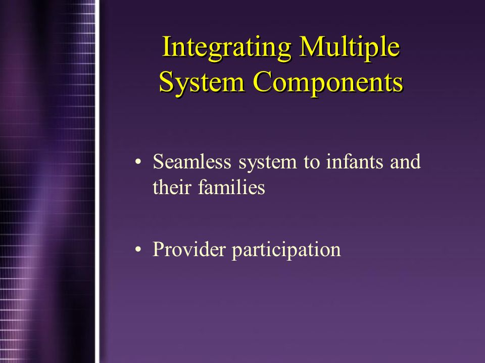 Integrating Multiple System Components Seamless system to infants and their families Provider participation