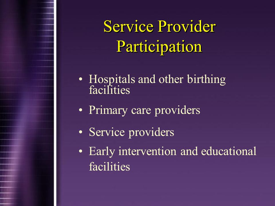 Service Provider Participation Hospitals and other birthing facilities Primary care providers Service providers Early intervention and educational fac