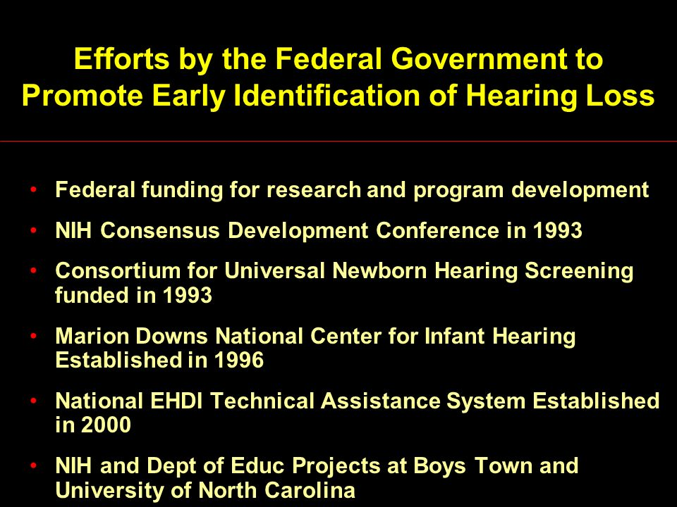 Efforts by the Federal Government to Promote Early Identification of Hearing Loss Federal funding for research and program development NIH Consensus Development Conference in 1993 Consortium for Universal Newborn Hearing Screening funded in 1993 Marion Downs National Center for Infant Hearing Established in 1996 National EHDI Technical Assistance System Established in 2000 NIH and Dept of Educ Projects at Boys Town and University of North Carolina
