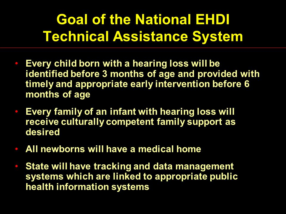 Goal of the National EHDI Technical Assistance System Every child born with a hearing loss will be identified before 3 months of age and provided with timely and appropriate early intervention before 6 months of age Every family of an infant with hearing loss will receive culturally competent family support as desired All newborns will have a medical home State will have tracking and data management systems which are linked to appropriate public health information systems