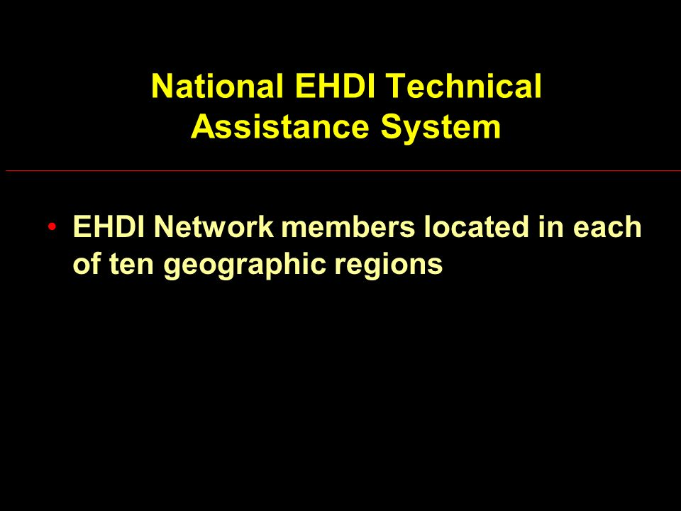 National EHDI Technical Assistance System EHDI Network members located in each of ten geographic regions