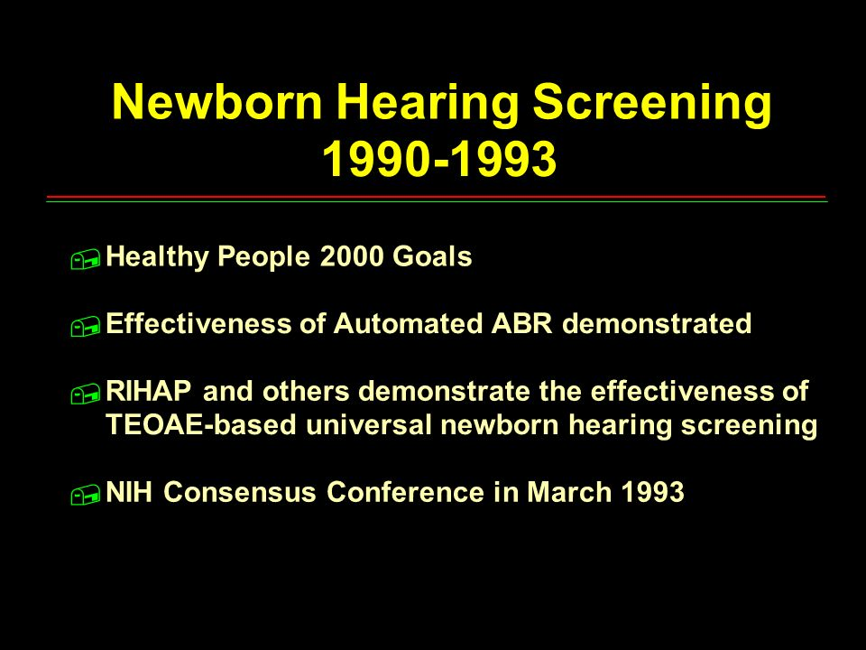 Newborn Hearing Screening 1990-1993 Healthy People 2000 Goals Effectiveness of Automated ABR demonstrated RIHAP and others demonstrate the effectivene