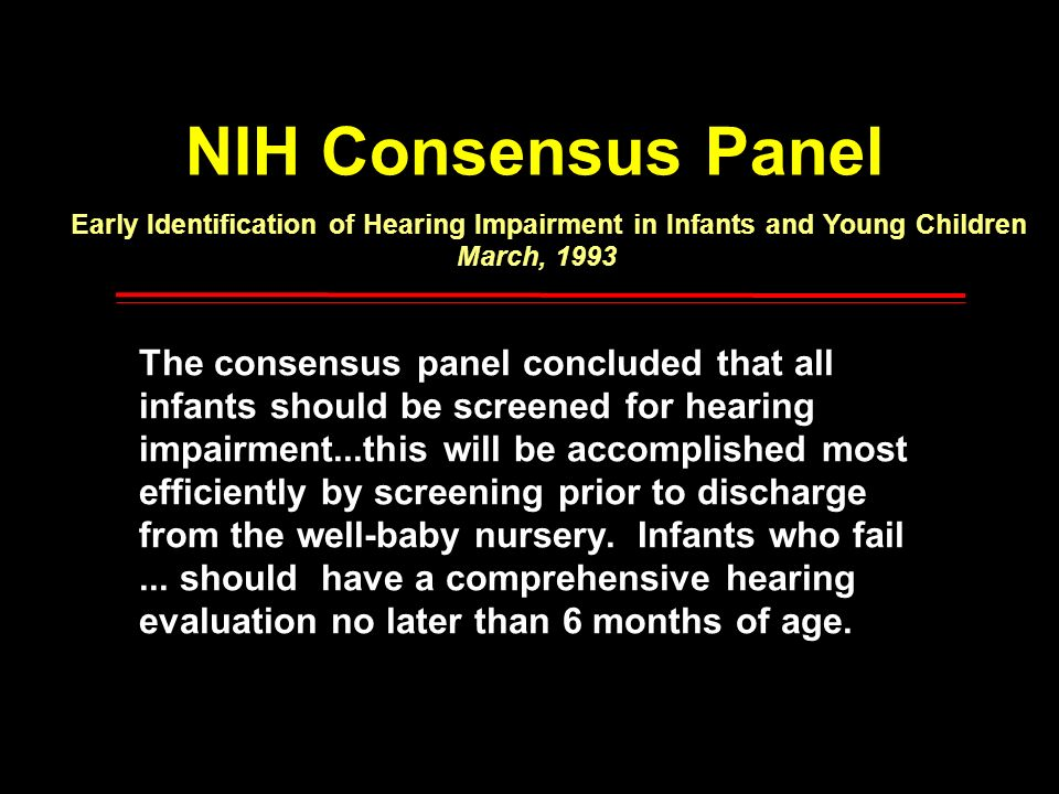 NIH Consensus Panel Early Identification of Hearing Impairment in Infants and Young Children March, 1993 The consensus panel concluded that all infant