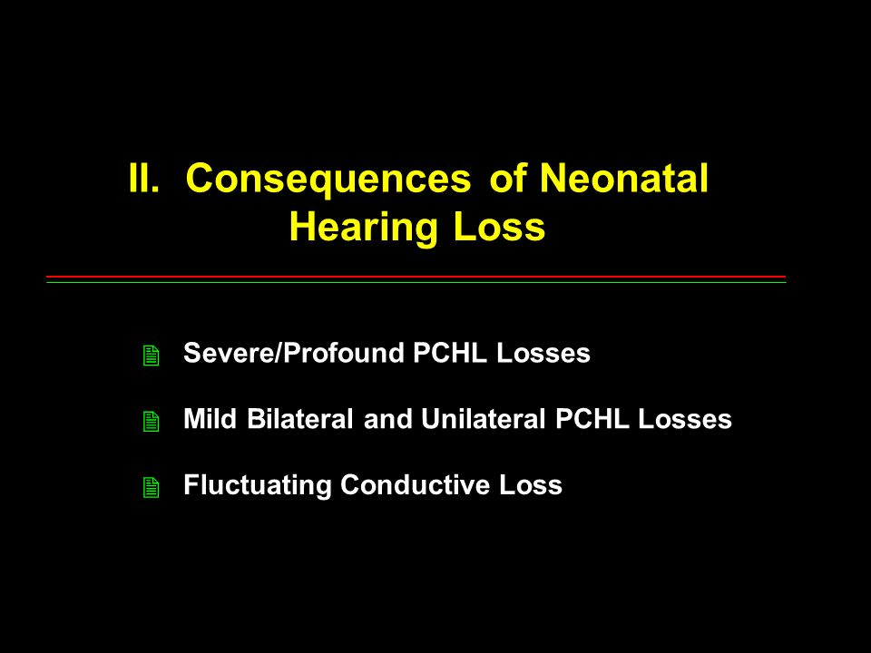 II. Consequences of Neonatal Hearing Loss Severe/Profound PCHL Losses Mild Bilateral and Unilateral PCHL Losses Fluctuating Conductive Loss 2 2 2
